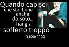 Vasco Rossi: when you understand that you are fine even alone . you've already suffered too much. Italian Quotes, Life Moments, True Words, Im In Love, Greys Anatomy, Proverbs, Cool Words, Inspire Me, My Music