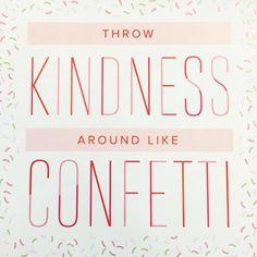 throw #kindness around like confetti  // #cjrebecky #winnclaybaugh #beniceorelse #think #learn #grow #prosper
