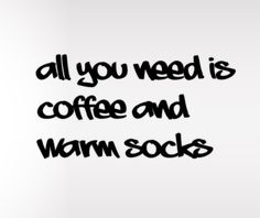 all you need is coffee and warm socks