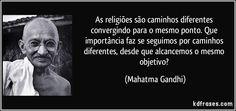 As religiões são caminhos diferentes convergindo para o mesmo ponto. Que importância faz se seguimos por caminhos diferentes, desde que alcancemos o mesmo objetivo? (Mahatma Gandhi)