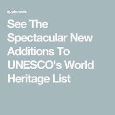 See The Spectacular New Additions To UNESCO's World Heritage List