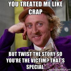 Willy Wonka - You treated me like crap but twist the story so you're the victim? That's special.