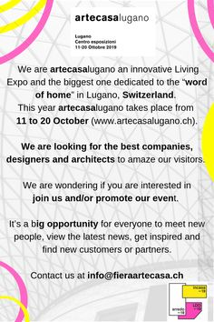 """Hi there! We are artecasalugano an innovative Living Expo and the biggest one dedicated to the """"word of home"""" in Lugano, Switzerland. This year artecasalugano takes place from 11 to 20 October (www.artecasalugano.ch).  We are looking for the best companies, designers and architects to amaze our visitors.   info@fieraartecasa.ch"""
