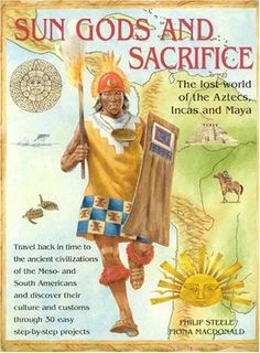 Sungods and Sacrifice: Lost World of the Aztecs, Inca and Maya: Philip Steele, Fiona Macdonald: 9781844760053: Amazon.com: Books