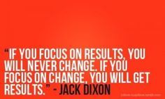 If you focus on results, you will never change. If you focus on change, you will get results. -Jack Dixon