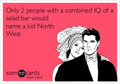 Only 2 people with a combined IQ of a salad bar would name a kid North West.