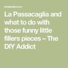 La Passacaglia and what to do with those funny little fillers pieces – The DIY Addict