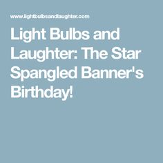 Light Bulbs and Laughter: The Star Spangled Banner's Birthday!