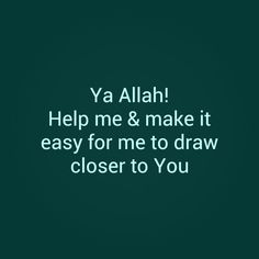 Ya Allah! help me & make it easy for me to draw closer to You