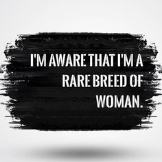 I'm aware that I'm a rare breed of woman.