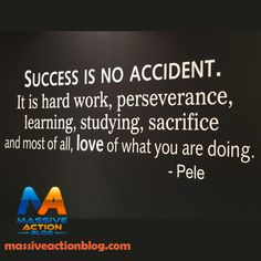 Success is no Accident. It is hard work, perseverance, learning, studying, sacrifice and most of all, love of what you are doing. - Pele #massiveactionblog #quotes