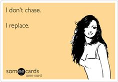 I don't chase. I replace.