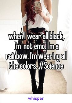 when I wear all black, I'm  not emo. I'm a rainbow. I'm wearing all the colors. #Science