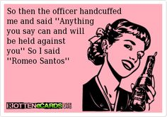 So then the officer handcuffed  me and said ''Anything you say can and will  be held against  you'' So I said ''Romeo Santos''