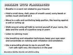 Dealing with flashbacks and grounding exercises. For more on grounding, flashbacks and triggers see http://traumadissociation.com/livingwithtrauma.html#grounding