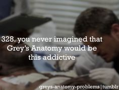 Grey's Anatomy Problems.  It truly is addictive...and you just wanna watch it over and over again.  You always have your favorite episodes.