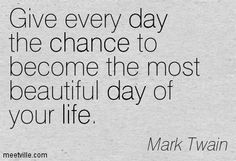 give every day the chance to become the most beautiful day of your life mark twain - Buscar con Google