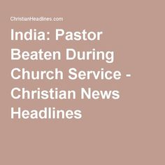 India: Pastor Beaten During Church Service - Christian News Headlines