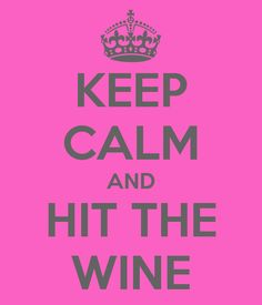 Keep Calm and Hit the Wine. Some days are just wine days!