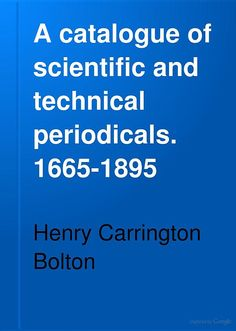 """A Catalogue of Scientific and Technical Periodicals, 1665-1895"" - Henry Carrington Bolton, 1898, 1212 pp."