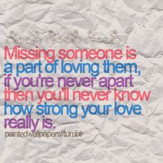 Missing someone is a part of loving them, if you are never apart then you're never know how strong your love really is