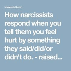 How narcissists respond when you tell them you feel hurt by something they said/did/or didn't do. - raisedbynarcissists