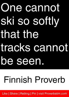 One cannot ski so softly that the tracks cannot be seen. - Finnish Proverb #proverbs #quotes