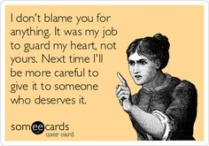 I don't blame you for anything. It was my job to guard my heart, not yours. Next time I'll be more careful to give it to someone who deserves it.