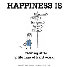 Happiness is, retiring after a lifetime of hard work. - Cute Happy Quotes