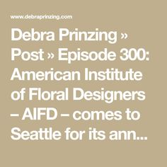 Debra Prinzing  » Post » Episode 300: American Institute of Floral Designers – AIFD – comes to Seattle for its annual symposium