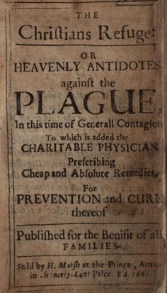 Wellcome Library, London.The Christians refuge: or heavenly antidotes against the plague in this time of generall contagion. To which is added the charitable physician, prescribing cheap and absolute remedies, for prevention and cure thereof. Published for the benifit [sic] of all families. Sold by H. Marsh at the Princes, Armes in Chancery-Lane. Price. 8d.,[London] : 1665.
