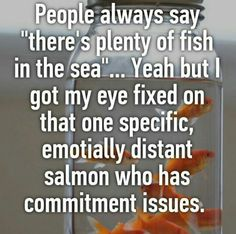 """Emotionally distant salmon"" basically describes my last three love interests"