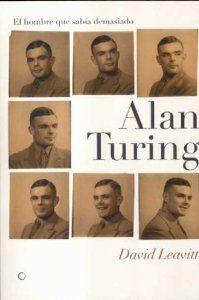 Alan Turing. El hombre que sabía demasiado: Alan Turing y la invención de la computadora (Grandes descubrimientos) [Tapa Blanda] David Leavitt (Autor), Federico Corriente Basús (Traductor) Antoni Bosch Editor, S.A.; Edición: 1 (26 de febrero de 2008) Colección: Grandes descubrimientos Idioma: Español ISBN-10: 8495348306 ISBN-13: 978-8495348302