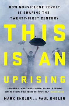 This Is an Uprising: How Nonviolent Revolt Is Shaping the Twenty-First Century, by Mark Engler and Paul Engler