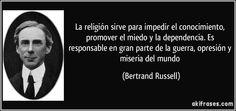 La religión sirve para impedir el conocimiento, promover el miedo y la dependencia. Es responsable en gran parte de la guerra, opresión y miseria del mundo (Bertrand Russell)