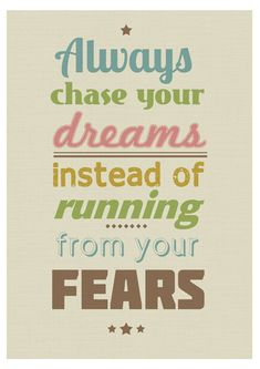 """Always chase your dreams instead of running from your fears"""