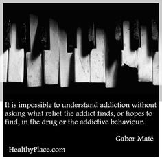 Addiction quote: It is impossible to understand addiction without asking what relief the addict finds, or hopes to find, in the drug or the addictive behaviour.  http://www.healthyplace.com/addictions/