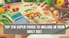The Top 10 Super Foods To Include In your Daily Diet. These super foods should be in every aspect of your diet to help and maintain good health
