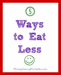 5 Ways to Eat Less http://www.moneysavvymichelle.com/5-ways-to-eat-less/ #health