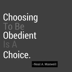 """Again, choosing to be obedient is a choice. Jesus chose to let His will be """"swallowed up in the will of the Father"""" (Mosiah 15:7). It was a deliberate choice--a choice, of course, that blessed all mortals mightily and everlastingly. Being obedient is a way of life, but it is also the way to eternal life."""" From """"Free to Choose""""? Elder Neal A. Maxwell of the Quorum of the Twelve ( Brigham Young University, 16 March 2004)"""