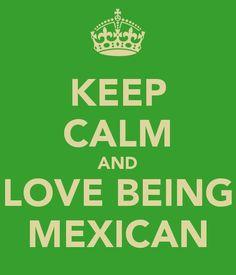 Keep calm an love being a mexican!!