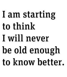 I am starting to think I will never be old enough to know better.