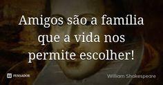 Amigos são a família que nos permitiram escolher.... Frase de William Shakespeare.