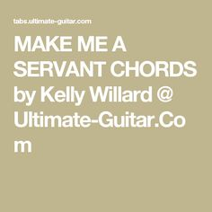 MAKE ME A SERVANT CHORDS by Kelly Willard @ Ultimate-Guitar.Com