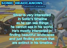 Silver is very interested in Sonic's timeline as he can see things he cannot see in his world. He's mostly interested in finding beautiful landscapes and just finding animals that are extinct in his...