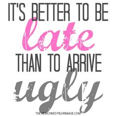 Its Better To Be Late Than To Arrive Ugly - The Newlywed Pilgrimage