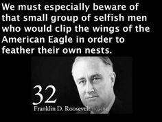 We must especially beware of that small group of selfish men (CALLED THE TEA PARTY) who would clip the wings of the American Eagle in order to feather their own nests.  ~Franklin D. Roosevelt