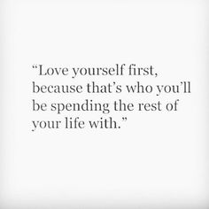 Love yourself first, because that's who you'll be spending the rest of your life with. #selflove #quote