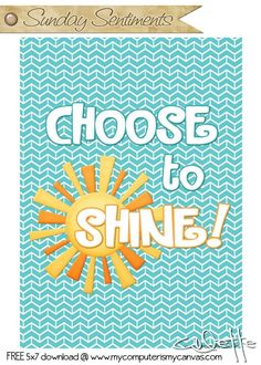 Sunday Sentiment, Inspirational Quote Series... Choose to Shine - free 5x7 printable download #mycomputerismycanvas
