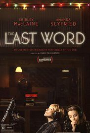 The Last Word (2017) R Comedy Drama  6.4  Harriet is a retired businesswoman who tries to control everything around her. When she decides to write her own obituary, a young journalist takes up the task of finding out the truth resulting in a life-altering friendship.